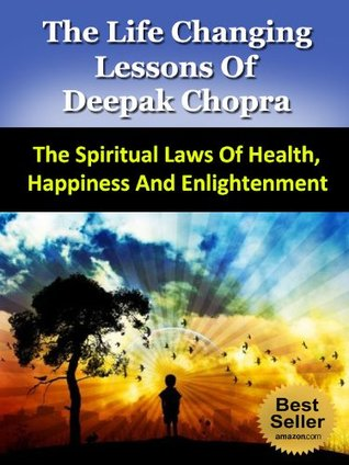 The Life Changing Lessons of Deepak Chopra - The Spiritual Laws of Health, Happiness And Enlightenment (Buddha, The Seven Spiritual Laws of Success, Super Brain, The Book Of Secrets)