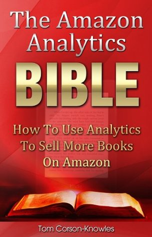 The Amazon Analytics Bible: How To Use Analytics To Sell More Books On Amazon And Make Better Marketing Decisions