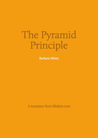 Pyramid Principle - A Summary of Barbara Minto's Book about Logic in Writing and Thinking