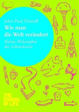 Wie man die Welt verändert: Kleine Philosophie der Lebenskunst