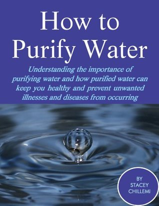 How to Purify Your Drinking Water: Understanding the Importance of Purifying Water and How Purified Water Can Keep You Healthy and Prevent Unwanted Illnesses and Diseases from Occurring