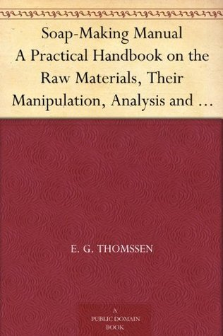 Soap-Making Manual A Practical Handbook on the Raw Materials, Their Manipulation, Analysis and Control in the Modern Soap Plant.