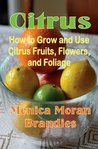 Citrus: How to Grow and Use Citrus Fruits, Flowers, and Foliage