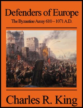 Defenders of Europe: The Byzantine Army 610-1071 A.D.