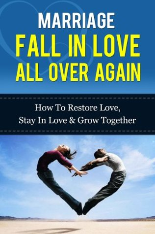 Marriage - Fall In Love All Over Again: How To Restore Love, Stay In Love & Grow Together