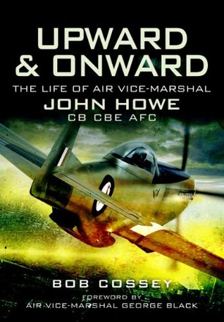 Upward and Onward: Life of Air Vice-Marshal John Howe CB, CBE, AFC