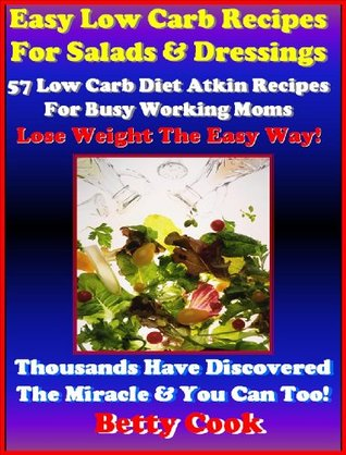 57 Easy Low Carb Vegetables Salads Recipes for Busy Moms. Healthy Salads & Dressings using low carb food. The Best Seller Low Carb Diet Recipes. (Atkins Diet Cookbook Recipes)