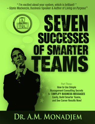 Seven Successes of Smarter Teams, Part 3: How to Use Simple Management Consulting Secrets to Simplify Business Messages Easily, Build Smarter Teams, and See Career Results Now