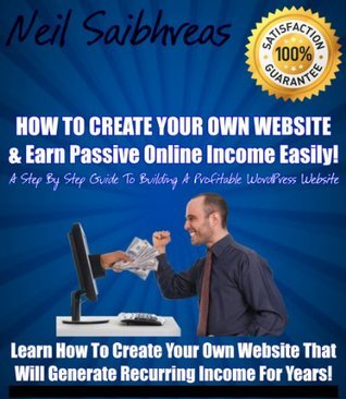 How To Create Your Own Website & Earn Passive Online Income Easily - A Step By Step Guide to Building a Profitable WordPress Website!