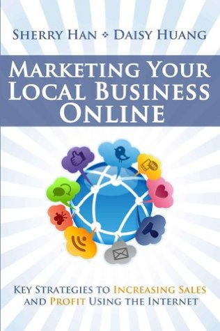 Marketing Your Local Business Online: Key Strategies to Increasing Sales and Profit Using the Internet