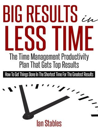 THE BIG RESULTS STRATEGY: The time management productivity plan that gets top results - How to get things done in the shortest time for the greatest results (Business Books Book 1)