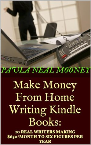 Make Money From Home Writing Kindle Books: 10 Real Writers Making $650 Per Month to Six Figures Per Year Self-Publishing Kindle eBooks Online on Amazon