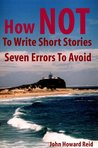 How NOT To Write Short Stories Seven Errors To Avoid (Essential Writers' Guidebooks)