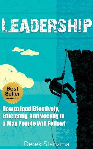Leadership: How to Lead Effectively, Efficiently, and Vocally in a Way People Will Follow! Second Edition - Expanded and Updated! (Leadership, How to Lead, Leadership Qualities Book 1)