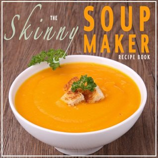 The Skinny Soup Maker Recipe Book: Delicious Low Calorie, Healthy and Simple Soup Machine Recipes Under 100, 200 and 300 Calories. Perfect For Any Diet and Weight Loss Plan.