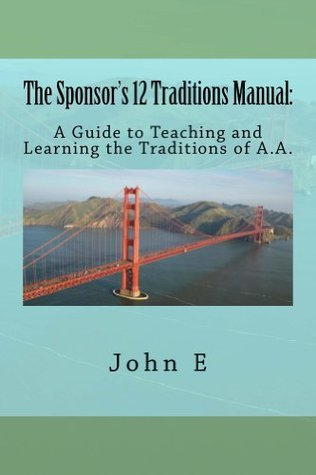 The Sponsor's 12 Traditions Manual: A guide to Teaching and Learning the Traditions of A.A.