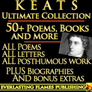 JOHN KEATS COMPLETE WORKS ULTIMATE COLLECTION 50+ Works ALL poems, poetry, posthumous works, letters and BIOGRAPHY