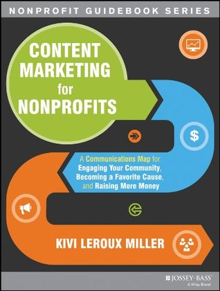 Content Marketing for Nonprofits: A Communications Map for Engaging Your Community, Becoming a Favorite Cause, and Raising More Money (The Jossey-Bass Nonprofit Guidebook Series)