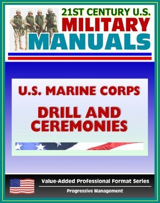 21st Century U.S. Military Manuals: U.S. Marine Corps (USMC) Drill and Ceremonies Manual - Part One, General Drill, Ceremonies, Commands, Flags, Formations, Manual of Arms, Rifle Salute
