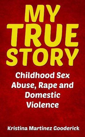 My True Story: Childhood Sex Abuse, Rape and Domestic Violence