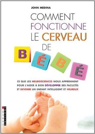 Comment fonctionne le cerveau de Bébé: Ce que les neurosciences nous apprennent pour l'aider à bien développer ses facultés et devenir un enfant intelligent et heureux !