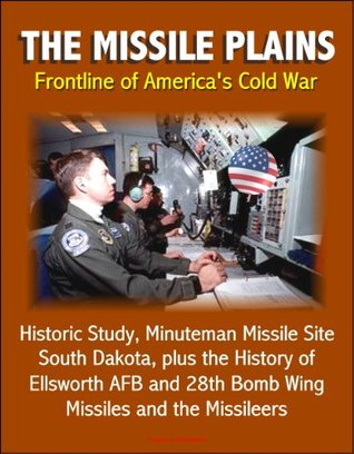 The Missile Plains: Frontline of America's Cold War - Historic Study, Minuteman Missile Site, South Dakota, plus the History of Ellsworth AFB and 28th Bomb Wing - Missiles and the Missileers