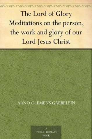 The Lord of Glory Meditations on the person, the work and glory of our Lord Jesus Christ