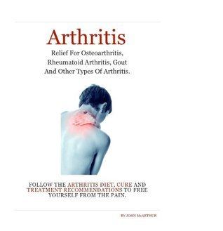Arthritis: Arthritis Relief for Osteoarthritis, Rheumatoid Arthritis, Gout, Psoriatic Arthritis, and Juvenile Arthritis.  Follow The Arthritis Diet, Cure and Treatment Free Yourself From The Pain