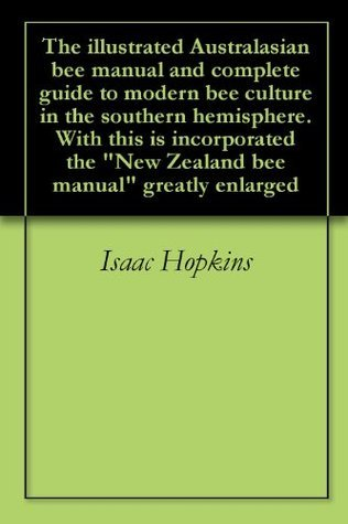 "The illustrated Australasian bee manual and complete guide to modern bee culture in the southern hemisphere. With this is incorporated the ""New Zealand bee manual"" greatly enlarged"