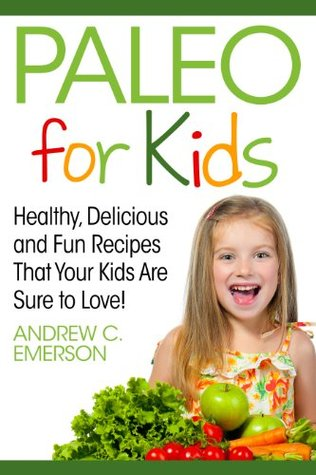 Paleo for Kids: Healthy, Delicious and Fun Recipes That Your Kids Are Sure to Love