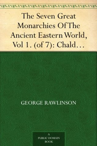 The Seven Great Monarchies Of The Ancient Eastern World, Vol 1. (of 7): Chaldaea The History, Geography, And Antiquities Of Chaldaea, Assyria, Babylon, ... Persian Empire; With Maps and Illustrations.