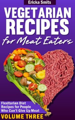Vegetarian Recipes For Meat Eaters: Flexitarian Diet Recipes For People Who Can't Give Up Meat (Vol. 3)