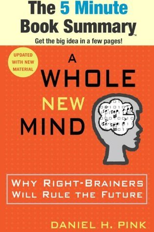 A Whole New Mind: Why Right-Brainers Will Rule the Future by Daniel H. Pink (The 5 Minute Book Summary)