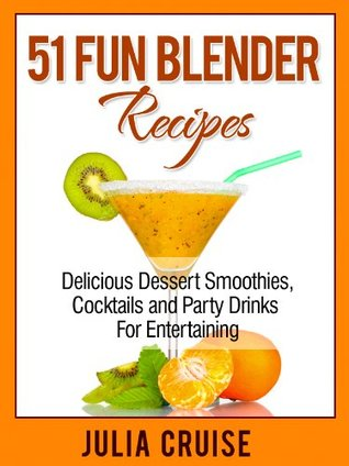 51 Fun Blender Recipes: Delicious Dessert Smoothies, Cocktails and Party Drinks For Entertaining