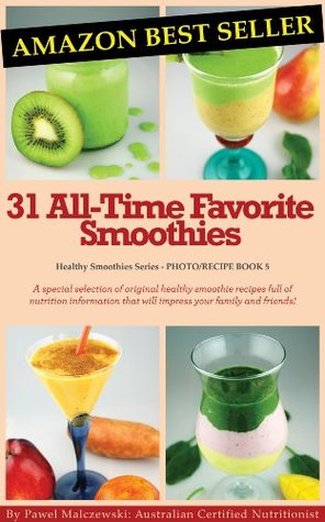 31 All-Time Favorite Smoothies: A special selection of original healthy smoothie recipes full of nutrition information that will impress your family and friends!