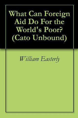What Can Foreign Aid Do For the World's Poor? (Cato Unbound)