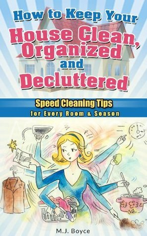 How to Keep Your House Clean, Organized and Decluttered - Speed Cleaning Tips for Every Room & Season