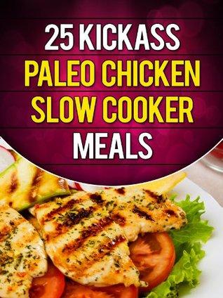 Ebook descarga gratuita en línea pdf 25 Kickass Paleo Chicken Slow Cooker Meals: Quick and Easy Gluten-Free, Low Fat and Low Carb Recipes