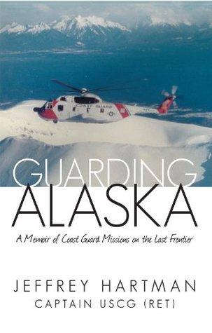 Guarding Alaska: A Memoir of Coast Guard Missions on the Last Frontier