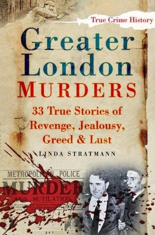 Greater London Murders: 33 True Stories of Revenge, Jealousy, Greed & Lust