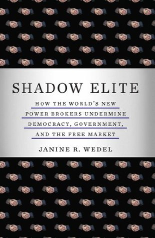 Shadow Elite: How the World's New Power Brokers Undermine Democracy, Government, and the Free Market by Janine R. Wedel
