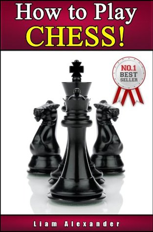 How to Play Chess: Best Guide for the Beginner Chess Player! Learn the Right Way of Playing Chess, the Rules of Chess and Invaluable Winning Chess Tactics and Strategies!