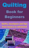 Quilting Book for Beginners - Quilts, techniques & tips from basic to advanced
