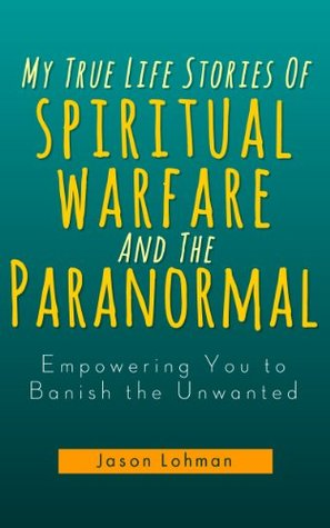 My True Life Stories Of Spiritual Warfare And The Paranormal