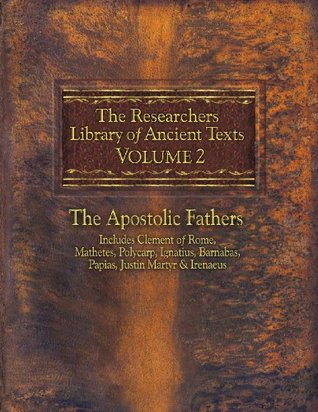The Researcher's Library of Ancient Texts VOLUME II: The Apostolic Fathers: Includes Clement of Rome, Mathetes, Polycarp, Ignatius, Barnabas, Papias, Justin ...