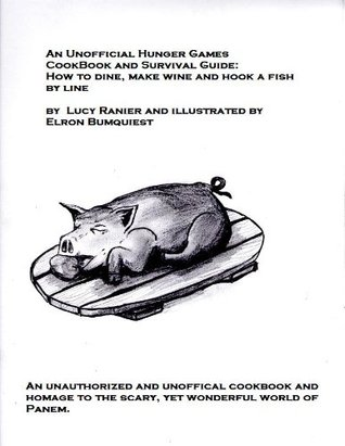 An Unofficial Hunger Games Cookbook and Survival Guide: How to dine, make wine and hook a fish by line (The Unofficial Hunger Games Cookbook and Survival Guides)