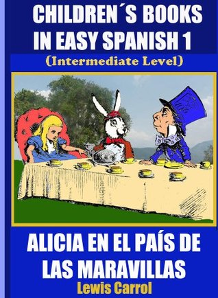 Children´s Books In Easy Spanish 3: Alicia en el País de las Maravillas (Intermediate Level) (An Illustrated Spanish Reader For Kids Of All Ages!)