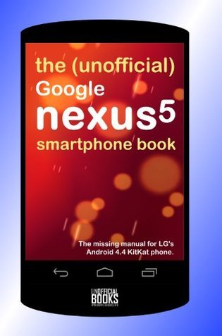 The (Unofficial) Google Nexus 5 SmartPhone Book : The missing manual for LG's Android 4.4 KitKat phone