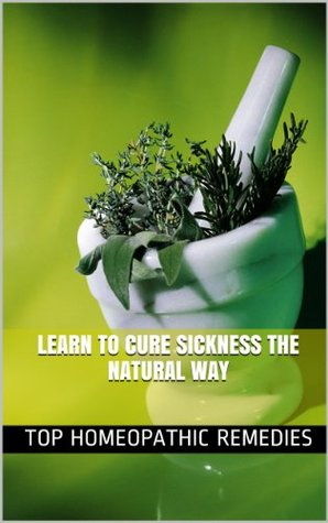 Top Homeopathic Remedies: Learn To Cure Sickness The Natural Way
