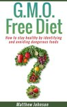 GMO Free Diet: How to stay healthy by identifying and avoiding dangerous foods (genetically modified foods)(Monsanto) (GMO,GMO Diet,GMO Foods,GMO Books,Monsanto)